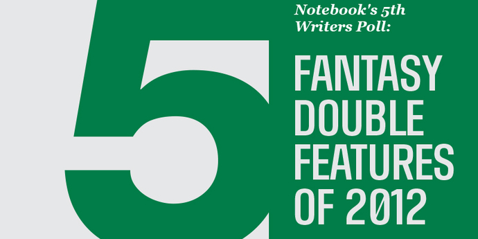 image of the Notebook's 5th Writers Poll: Fantasy Double Features of 2012